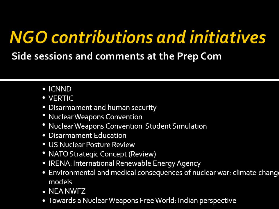 ICNND VERTIC Disarmament and human security Nuclear Weapons Convention Nuclear Weapons Convention Student Simulation Disarmament Education US Nuclear Posture Review NATO Strategic Concept (Review) IRENA: International Renewable Energy Agency Environmental and medical consequences of nuclear war: climate change models NEA NWFZ Towards a Nuclear Weapons Free World: Indian perspective Side sessions and comments at the Prep Com