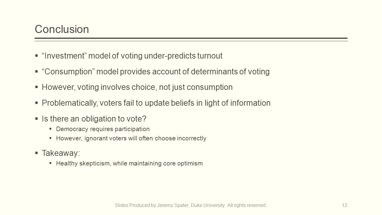 Conclusion  Investment model of voting under-predicts turnout  Consumption model provides account of determinants of voting  However, voting involves choice, not just consumption  Problematically, voters fail to update beliefs in light of information  Is there an obligation to vote.