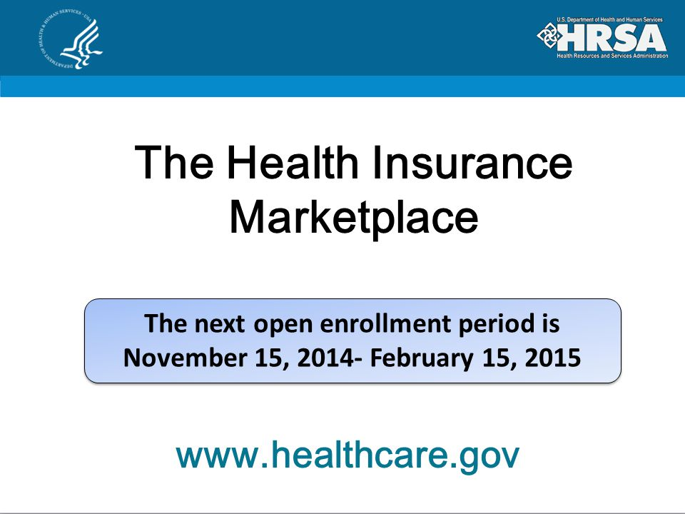 The next open enrollment period is November 15, 2014- February 15, 2015 The next open enrollment period is November 15, 2014- February 15, 2015 The Health Insurance Marketplace www.healthcare.gov