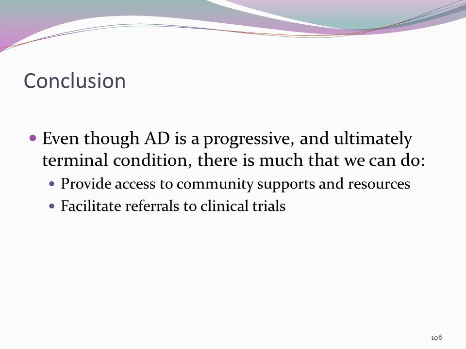 Conclusion Even though AD is a progressive, and ultimately terminal condition, there is much that we can do: Provide access to community supports and