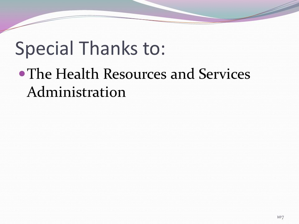 Special Thanks to: The Health Resources and Services Administration 107