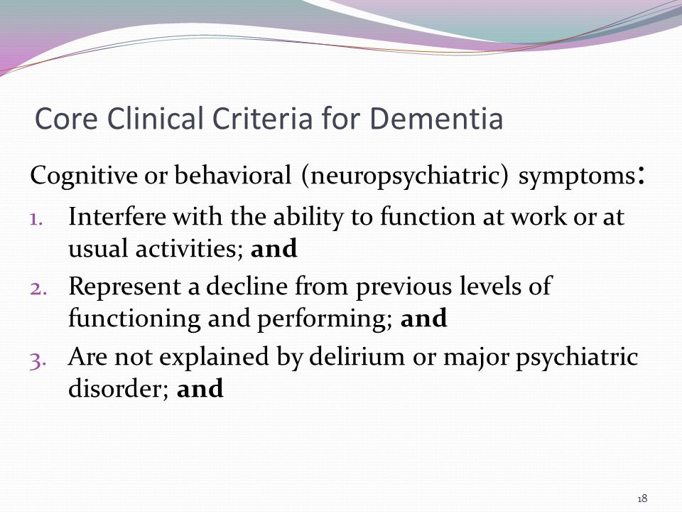 Core Clinical Criteria for Dementia Cognitive or behavioral (neuropsychiatric) symptoms : 1. Interfere with the ability to function at work or at usua
