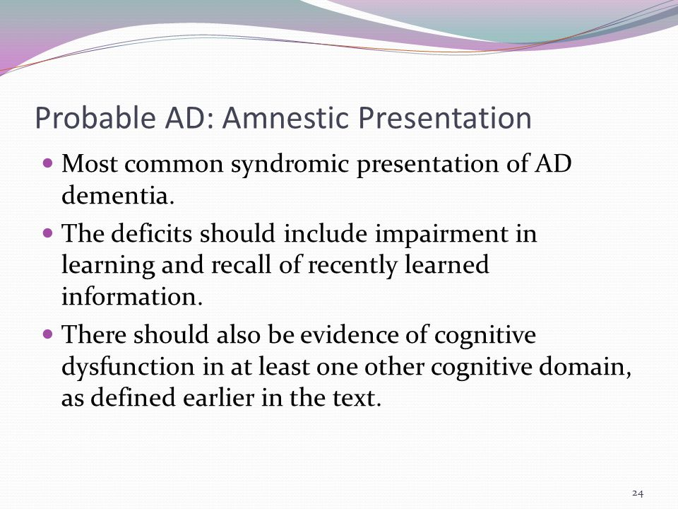 Probable AD: Amnestic Presentation Most common syndromic presentation of AD dementia. The deficits should include impairment in learning and recall of