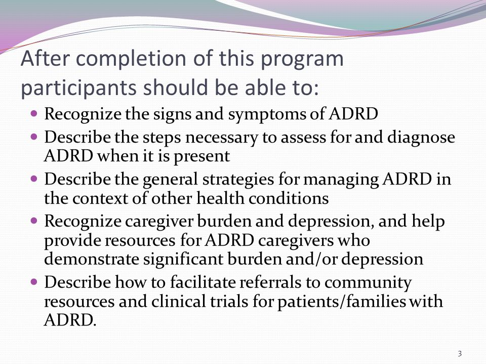 After completion of this program participants should be able to: Recognize the signs and symptoms of ADRD Describe the steps necessary to assess for a