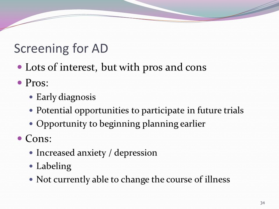 Screening for AD Lots of interest, but with pros and cons Pros: Early diagnosis Potential opportunities to participate in future trials Opportunity to