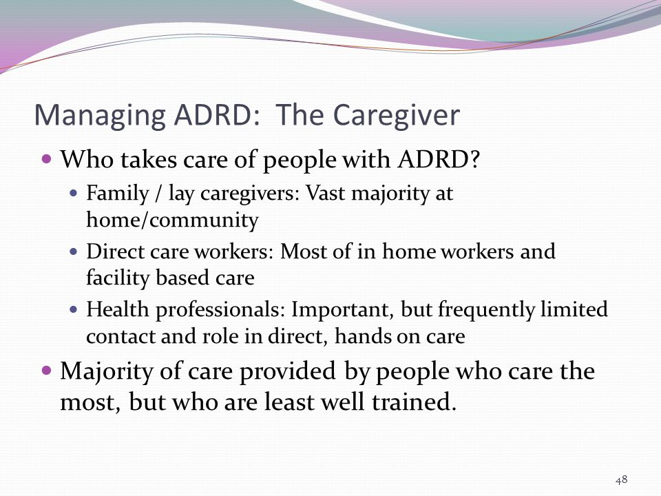 Managing ADRD: The Caregiver Who takes care of people with ADRD? Family / lay caregivers: Vast majority at home/community Direct care workers: Most of
