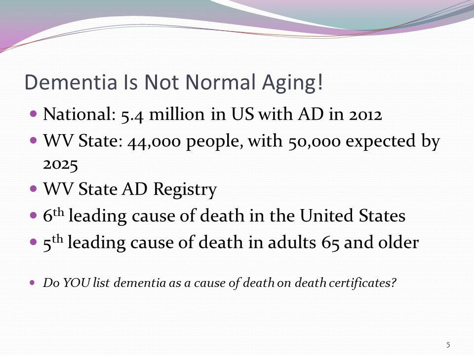 Dementia Is Not Normal Aging! National: 5.4 million in US with AD in 2012 WV State: 44,000 people, with 50,000 expected by 2025 WV State AD Registry 6