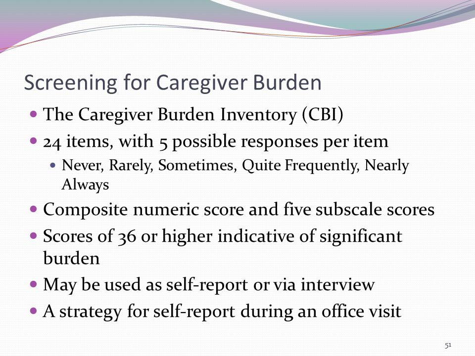 Screening for Caregiver Burden The Caregiver Burden Inventory (CBI) 24 items, with 5 possible responses per item Never, Rarely, Sometimes, Quite Frequ