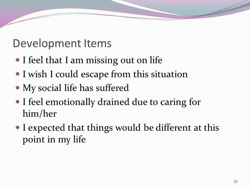 Development Items I feel that I am missing out on life I wish I could escape from this situation My social life has suffered I feel emotionally draine