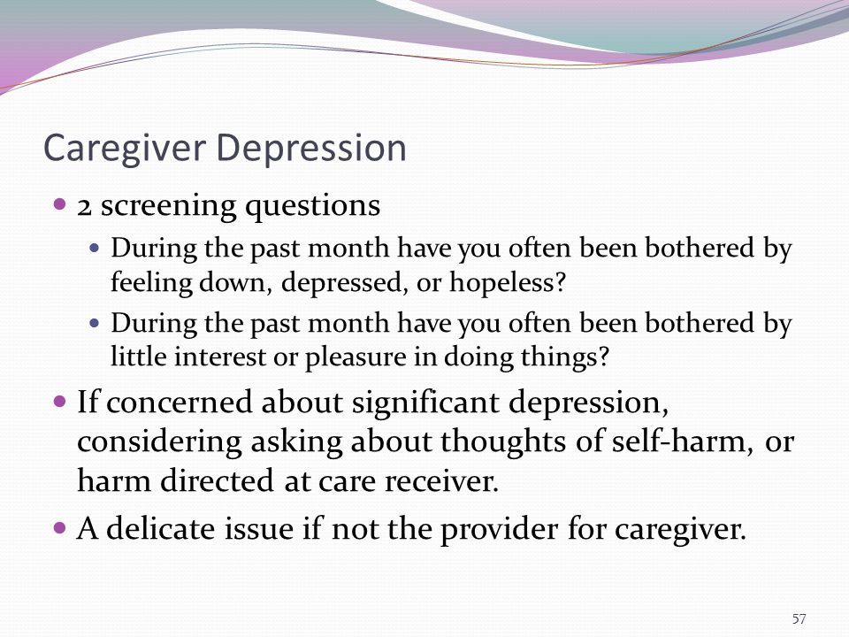Caregiver Depression 2 screening questions During the past month have you often been bothered by feeling down, depressed, or hopeless? During the past