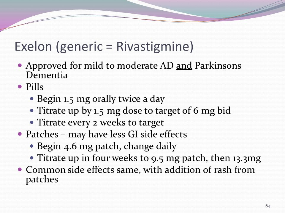 Exelon (generic = Rivastigmine) Approved for mild to moderate AD and Parkinsons Dementia Pills Begin 1.5 mg orally twice a day Titrate up by 1.5 mg do