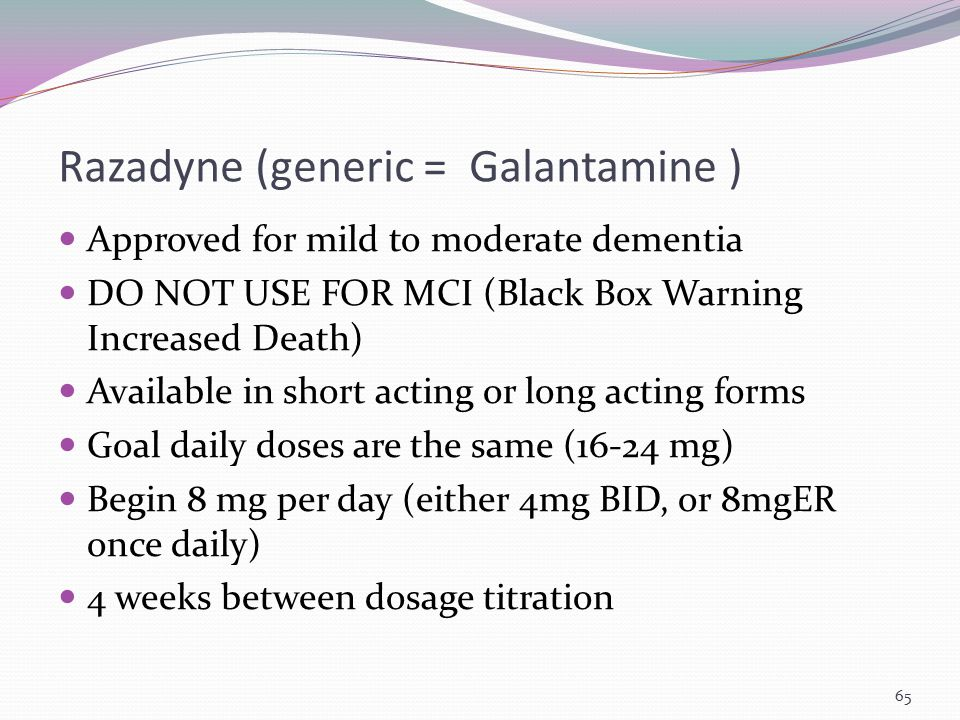 Razadyne (generic = Galantamine ) Approved for mild to moderate dementia DO NOT USE FOR MCI (Black Box Warning Increased Death) Available in short act