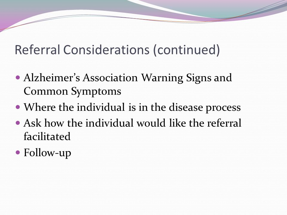 Referral Considerations (continued) Alzheimer's Association Warning Signs and Common Symptoms Where the individual is in the disease process Ask how t