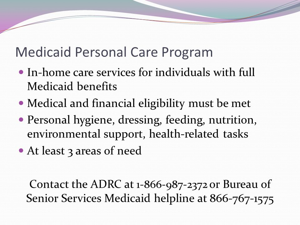 Medicaid Personal Care Program In-home care services for individuals with full Medicaid benefits Medical and financial eligibility must be met Persona