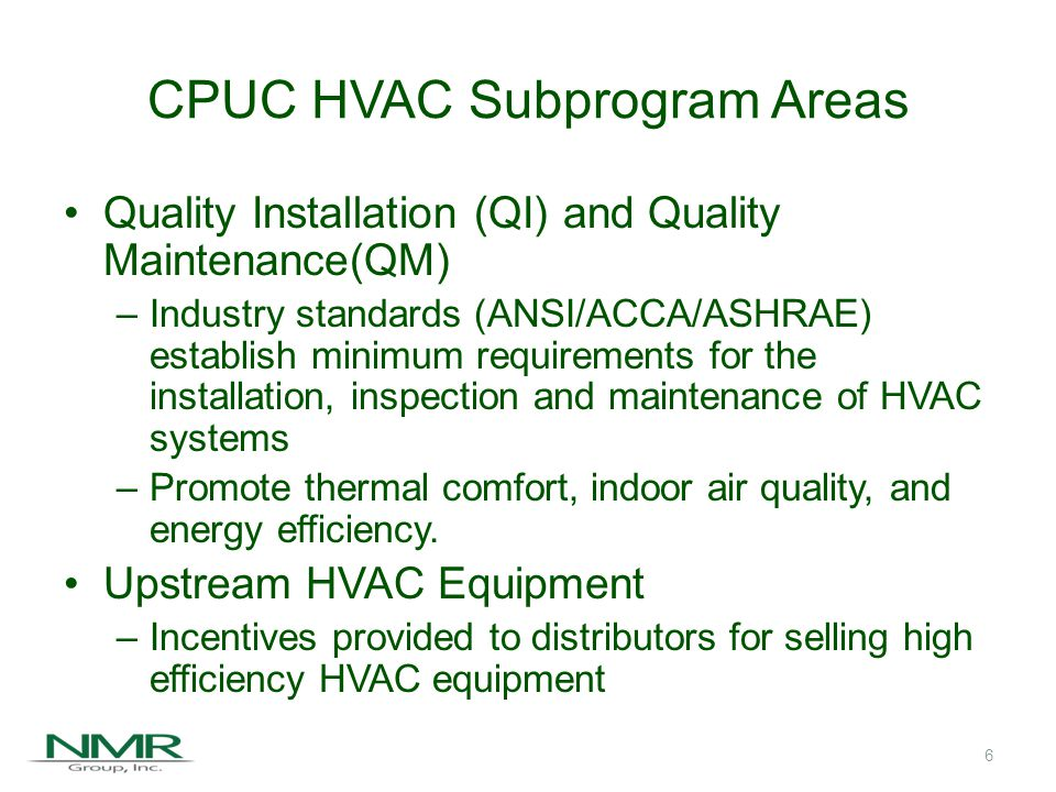 CPUC HVAC Subprogram Areas Quality Installation (QI) and Quality Maintenance(QM) –Industry standards (ANSI/ACCA/ASHRAE) establish minimum requirements for the installation, inspection and maintenance of HVAC systems –Promote thermal comfort, indoor air quality, and energy efficiency.