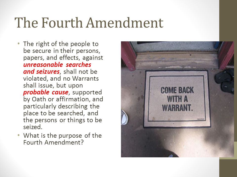 The Fourth Amendment The right of the people to be secure in their persons, papers, and effects, against unreasonable searches and seizures, shall not
