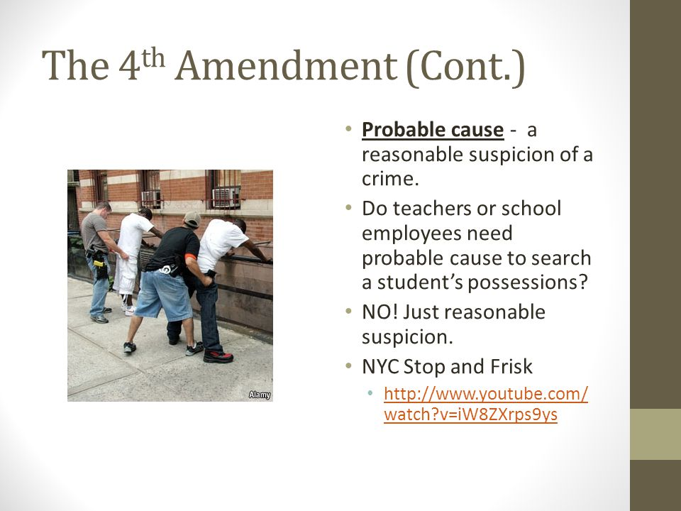 The 4 th Amendment (Cont.) Probable cause - a reasonable suspicion of a crime. Do teachers or school employees need probable cause to search a student