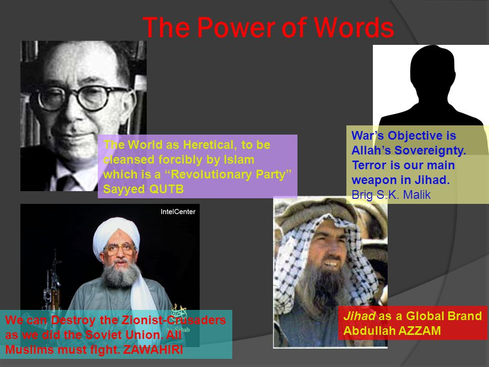 The Power of Words The World as Heretical, to be cleansed forcibly by Islam which is a Revolutionary Party Sayyed QUTB Jihad as a Global Brand Abdullah AZZAM We can Destroy the Zionist-Crusaders as we did the Soviet Union.