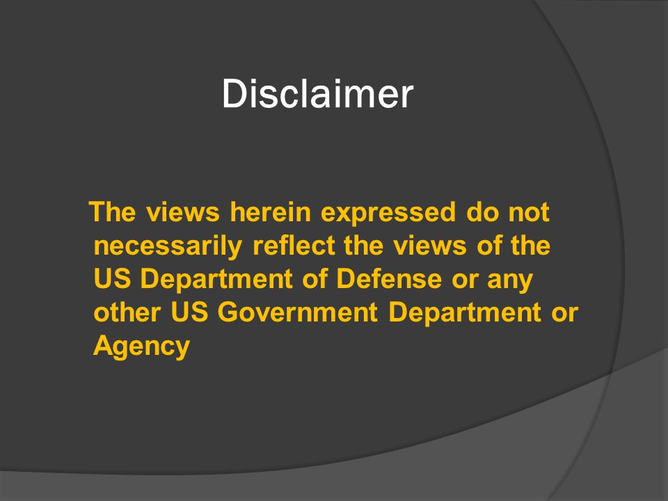 Disclaimer The views herein expressed do not necessarily reflect the views of the US Department of Defense or any other US Government Department or Agency