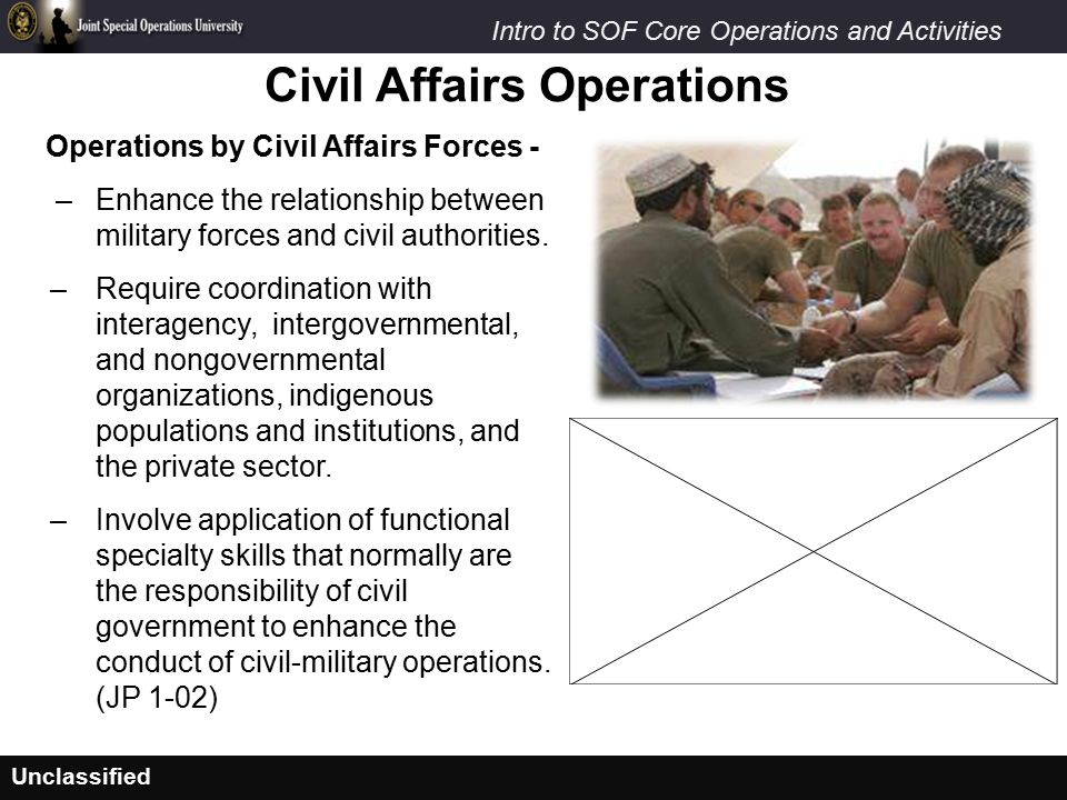 Unclassified Intro to SOF Core Operations and Activities Civil Affairs Operations Operations by Civil Affairs Forces - –Enhance the relationship between military forces and civil authorities.