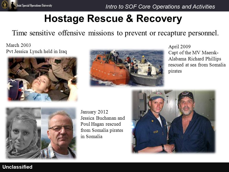 Unclassified Intro to SOF Core Operations and Activities Hostage Rescue & Recovery Time sensitive offensive missions to prevent or recapture personnel
