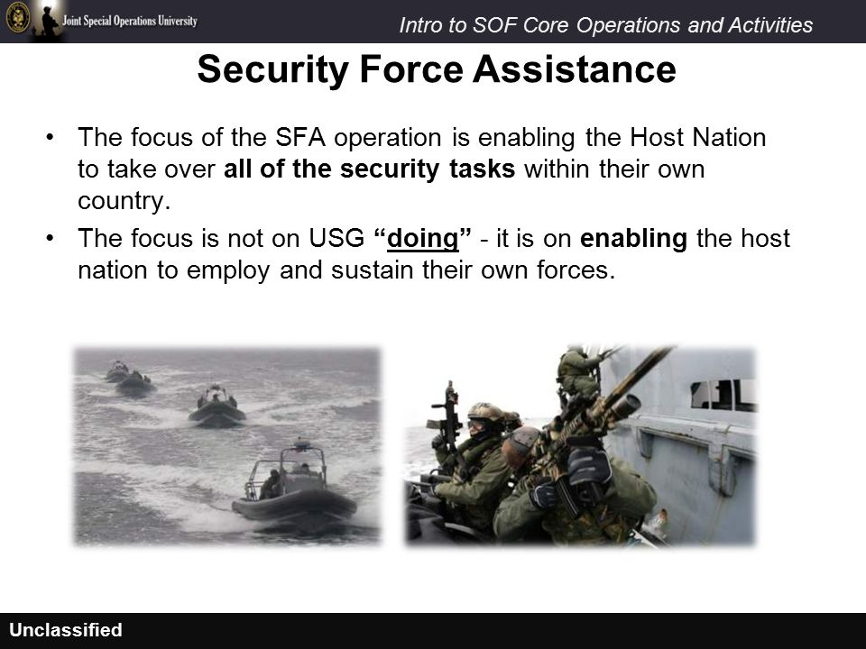 Unclassified Intro to SOF Core Operations and Activities The focus of the SFA operation is enabling the Host Nation to take over all of the security tasks within their own country.