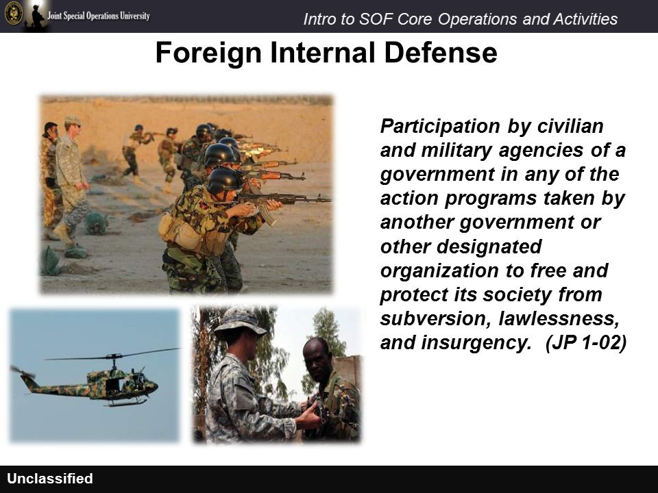 Unclassified Intro to SOF Core Operations and Activities Foreign Internal Defense Participation by civilian and military agencies of a government in any of the action programs taken by another government or other designated organization to free and protect its society from subversion, lawlessness, and insurgency.