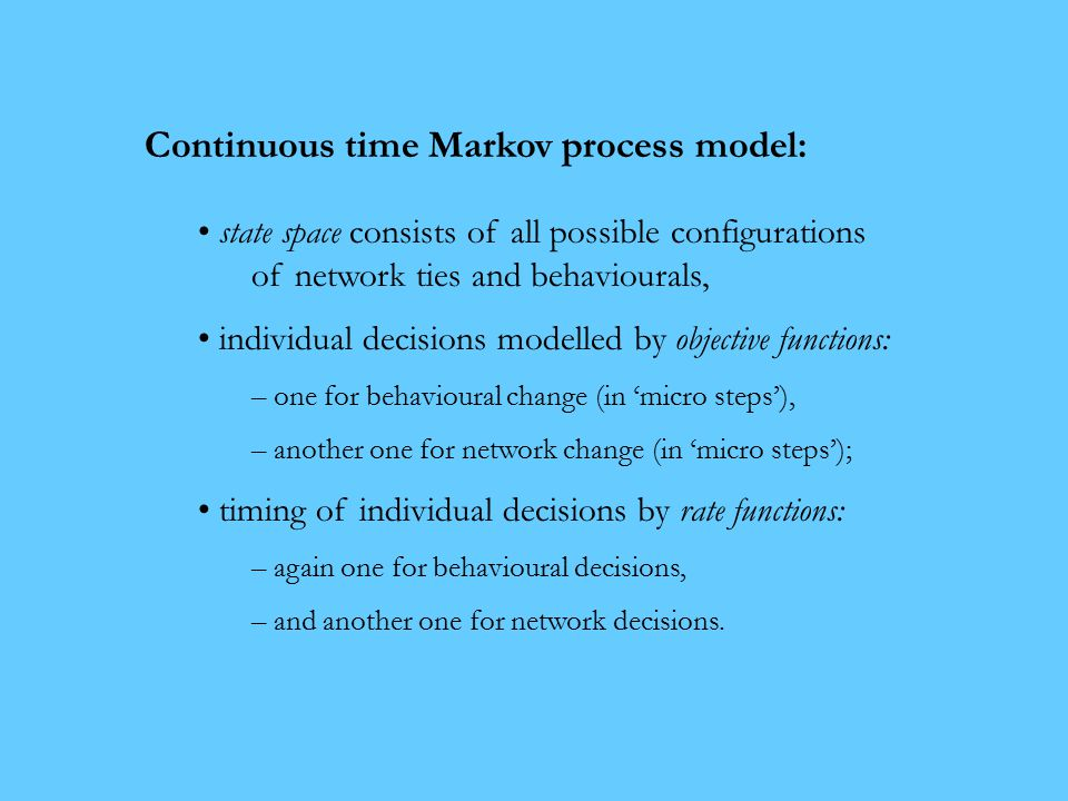 Continuous time Markov process model: state space consists of all possible configurations of network ties and behaviourals, individual decisions modelled by objective functions: – one for behavioural change (in 'micro steps'), – another one for network change (in 'micro steps'); timing of individual decisions by rate functions: – again one for behavioural decisions, – and another one for network decisions.
