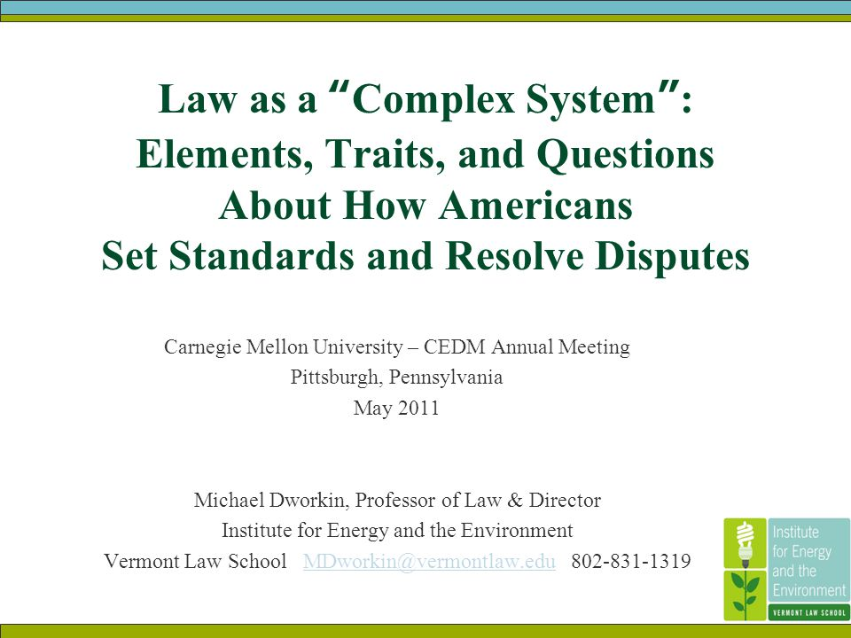 Law as a Complex System : Elements, Traits, and Questions About How Americans Set Standards and Resolve Disputes Carnegie Mellon University – CEDM Annual Meeting Pittsburgh, Pennsylvania May 2011 Michael Dworkin, Professor of Law & Director Institute for Energy and the Environment Vermont Law School MDworkin@vermontlaw.edu 802-831-1319MDworkin@vermontlaw.edu