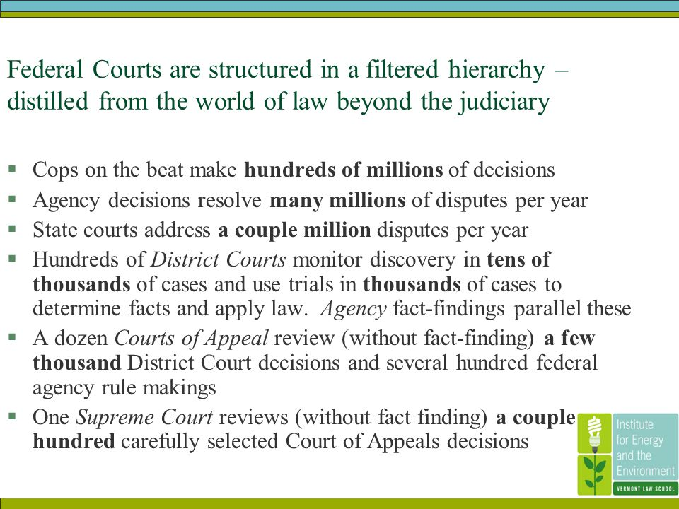 Federal Courts are structured in a filtered hierarchy – distilled from the world of law beyond the judiciary  Cops on the beat make hundreds of millions of decisions  Agency decisions resolve many millions of disputes per year  State courts address a couple million disputes per year  Hundreds of District Courts monitor discovery in tens of thousands of cases and use trials in thousands of cases to determine facts and apply law.
