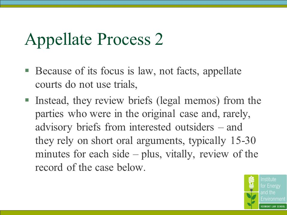 Appellate Process 2  Because of its focus is law, not facts, appellate courts do not use trials,  Instead, they review briefs (legal memos) from the parties who were in the original case and, rarely, advisory briefs from interested outsiders – and they rely on short oral arguments, typically 15-30 minutes for each side – plus, vitally, review of the record of the case below.