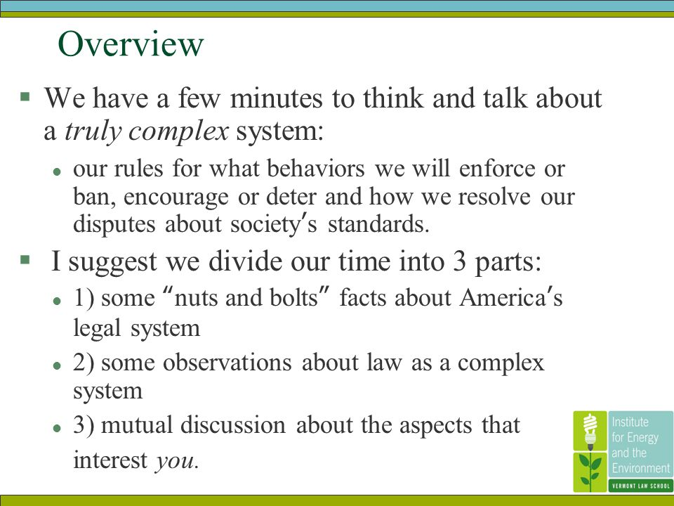 Overview  We have a few minutes to think and talk about a truly complex system: l our rules for what behaviors we will enforce or ban, encourage or deter and how we resolve our disputes about society's standards.