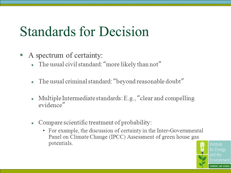 Standards for Decision  A spectrum of certainty: l The usual civil standard: more likely than not l The usual criminal standard: beyond reasonable doubt l Multiple Intermediate standards: E.g., clear and compelling evidence l Compare scientific treatment of probability: For example, the discussion of certainty in the Inter-Governmental Panel on Climate Change (IPCC) Assessment of green house gas potentials.