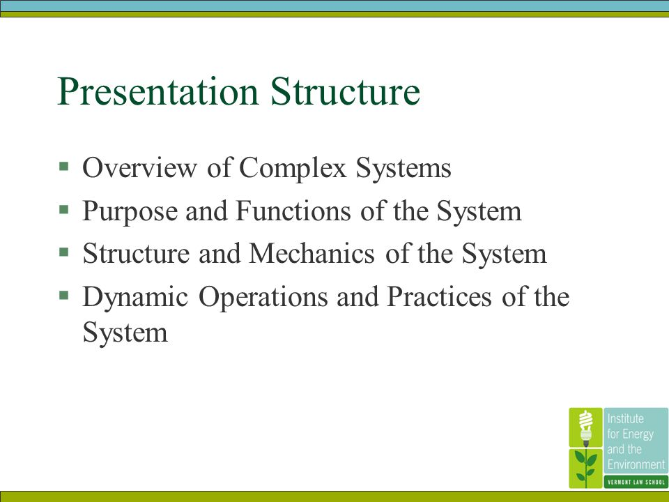 Presentation Structure  Overview of Complex Systems  Purpose and Functions of the System  Structure and Mechanics of the System  Dynamic Operations and Practices of the System