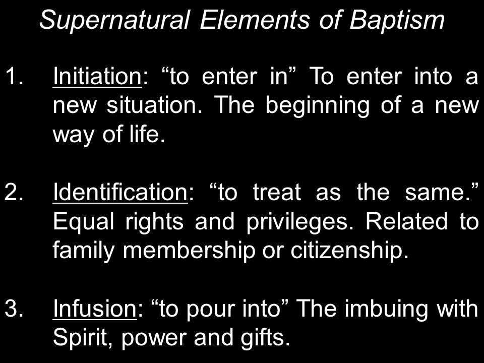 """Supernatural Elements of Baptism 1. Initiation: """"to enter in"""" To enter into a new situation. The beginning of a new way of life. 2. Identification: """"t"""