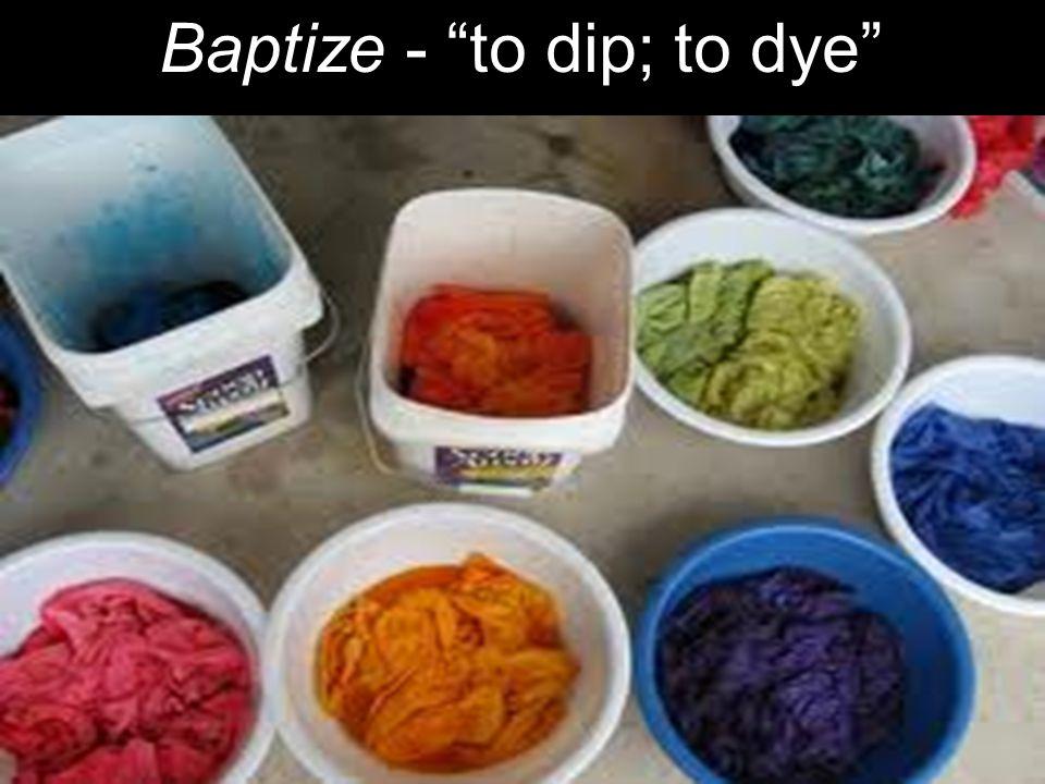 "Baptize - ""to dip; to dye"""