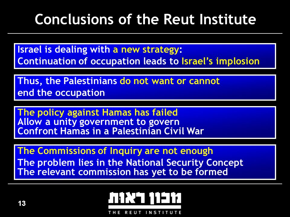 13 Conclusions of the Reut Institute Israel is dealing with a new strategy: Continuation of occupation leads to Israel's implosion Thus, the Palestinians do not want or cannot end the occupation The policy against Hamas has failed Allow a unity government to govern Confront Hamas in a Palestinian Civil War The Commissions of Inquiry are not enough The problem lies in the National Security Concept The relevant commission has yet to be formed