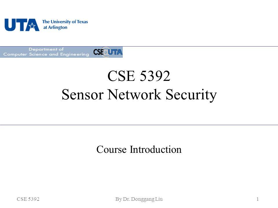 CSE 5392By Dr. Donggang Liu1 CSE 5392 Sensor Network Security Course Introduction