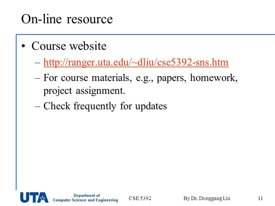 CSE 5392By Dr. Donggang Liu11 On-line resource Course website –http://ranger.uta.edu/~dliu/cse5392-sns.htmhttp://ranger.uta.edu/~dliu/cse5392-sns.htm