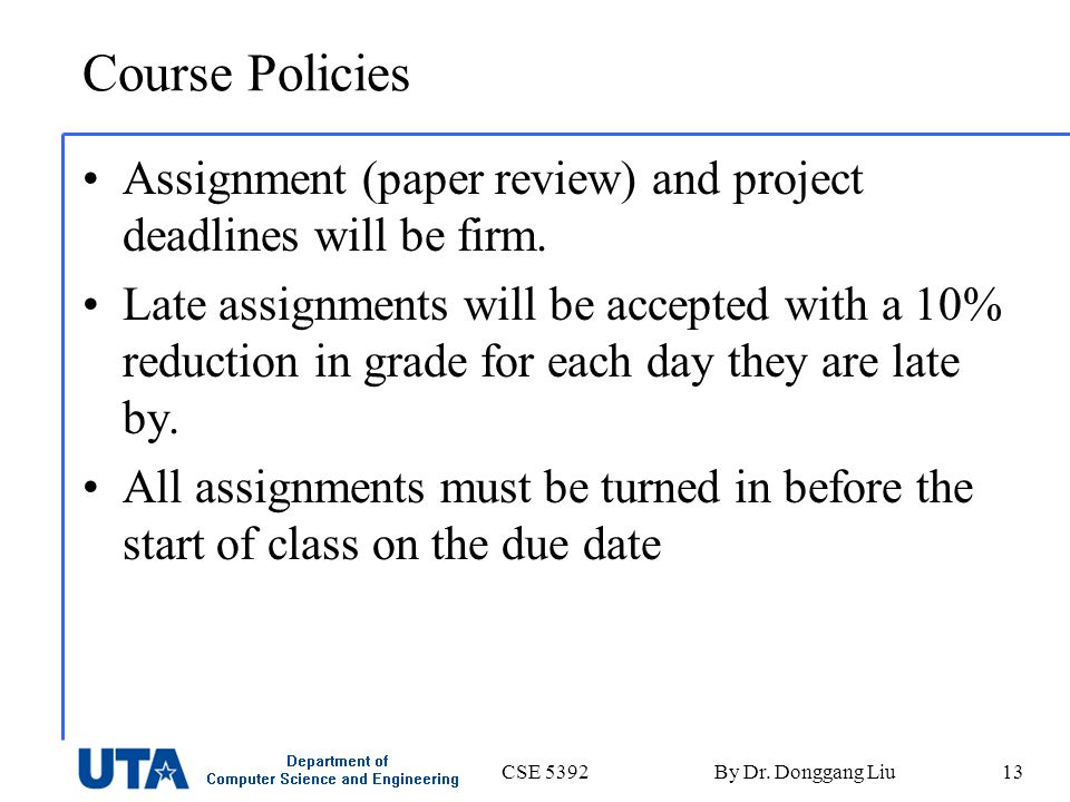 CSE 5392By Dr. Donggang Liu13 Course Policies Assignment (paper review) and project deadlines will be firm. Late assignments will be accepted with a 1