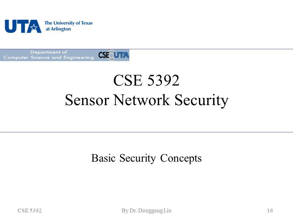 CSE 5392By Dr. Donggang Liu16 CSE 5392 Sensor Network Security Basic Security Concepts