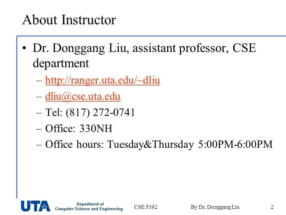CSE 5392By Dr. Donggang Liu2 About Instructor Dr. Donggang Liu, assistant professor, CSE department –http://ranger.uta.edu/~dliuhttp://ranger.uta.edu/