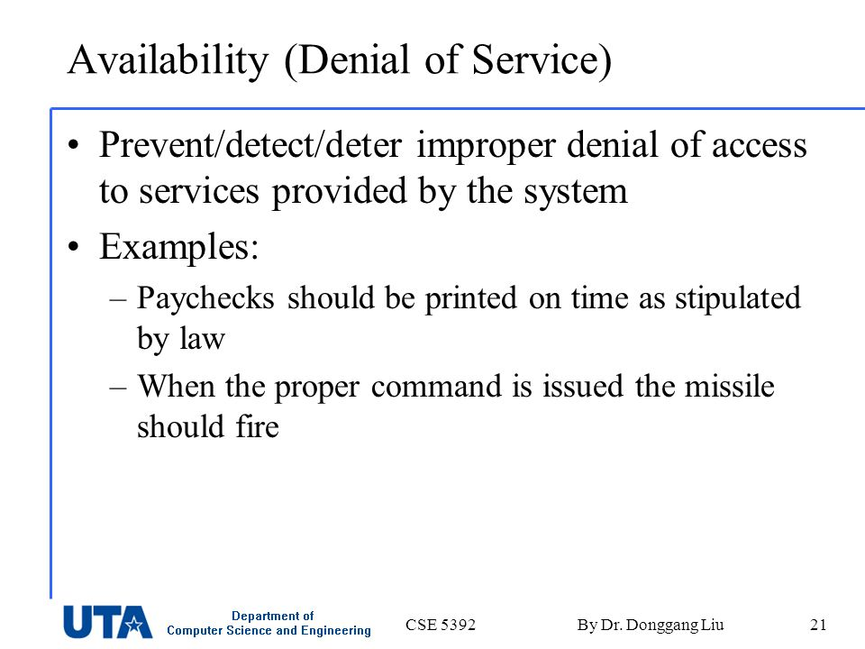CSE 5392By Dr. Donggang Liu21 Availability (Denial of Service) Prevent/detect/deter improper denial of access to services provided by the system Examp
