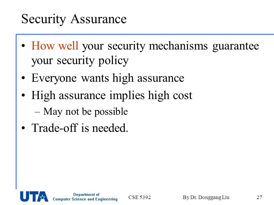 CSE 5392By Dr. Donggang Liu27 Security Assurance How well your security mechanisms guarantee your security policy Everyone wants high assurance High a