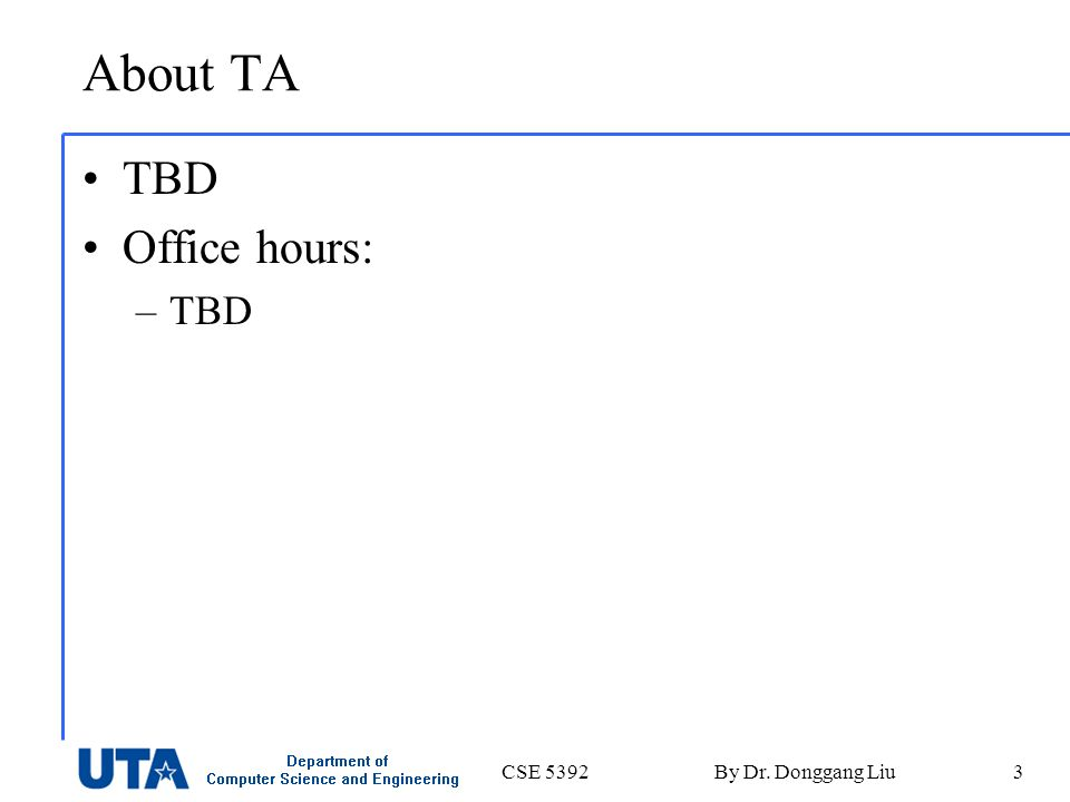 CSE 5392By Dr. Donggang Liu3 About TA TBD Office hours: –TBD