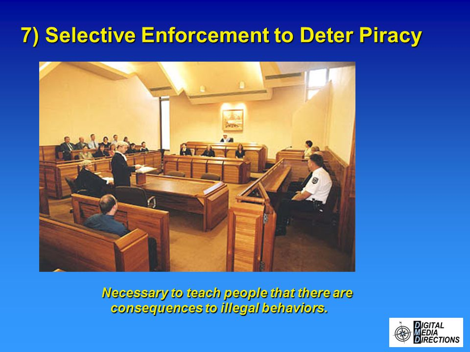 7) Selective Enforcement to Deter Piracy Necessary to teach people that there are consequences to illegal behaviors.