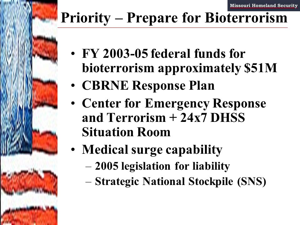 FY 2003-05 federal funds for bioterrorism approximately $51M CBRNE Response Plan Center for Emergency Response and Terrorism + 24x7 DHSS Situation Room Medical surge capability –2005 legislation for liability –Strategic National Stockpile (SNS) Priority – Prepare for Bioterrorism
