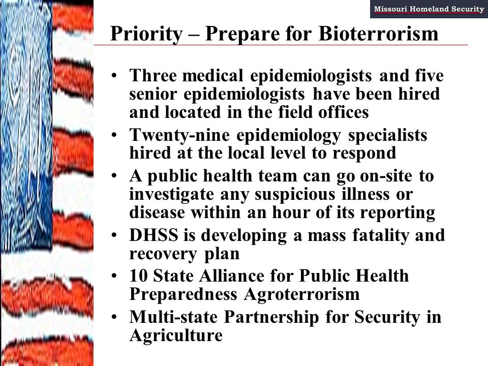 Priority – Prepare for Bioterrorism Three medical epidemiologists and five senior epidemiologists have been hired and located in the field offices Twenty-nine epidemiology specialists hired at the local level to respond A public health team can go on-site to investigate any suspicious illness or disease within an hour of its reporting DHSS is developing a mass fatality and recovery plan 10 State Alliance for Public Health Preparedness Agroterrorism Multi-state Partnership for Security in Agriculture