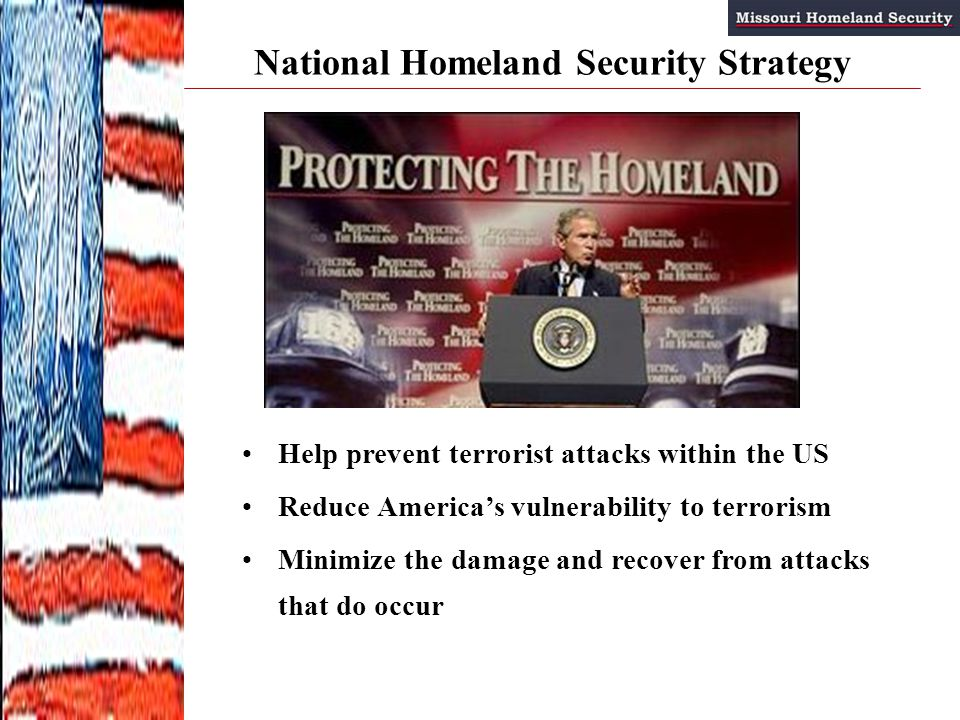 National Homeland Security Strategy Help prevent terrorist attacks within the US Reduce America's vulnerability to terrorism Minimize the damage and recover from attacks that do occur