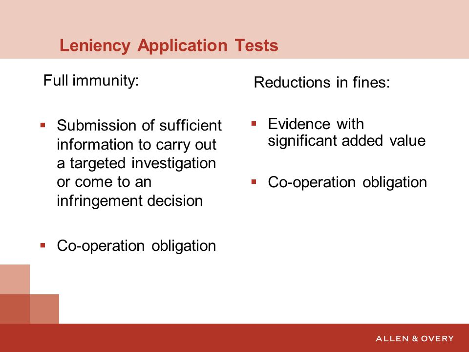 Leniency Application Tests Full immunity:  Submission of sufficient information to carry out a targeted investigation or come to an infringement decision  Co-operation obligation Reductions in fines:  Evidence with significant added value  Co-operation obligation
